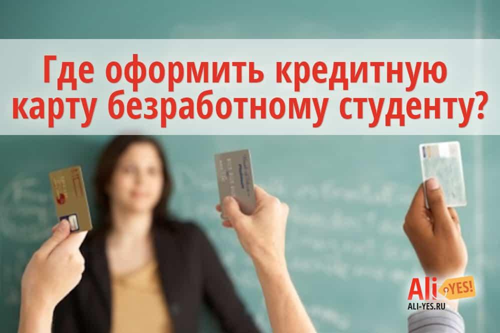 Где оформить кредитную карту безработному студенту?