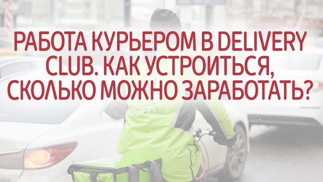 Работа курьером в Delivery Club. Как устроиться, сколько можно заработать? Отзывы сотрудников