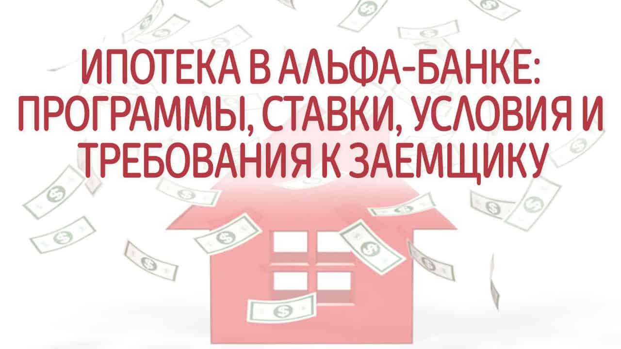 Ипотека в Альфа-Банке: программы, ставки, условия и требования к заемщику