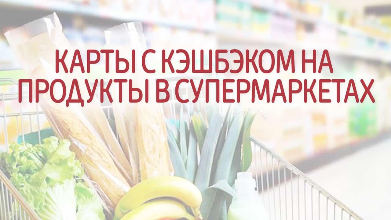 Карты с кэшбэком на продукты в супермаркетах