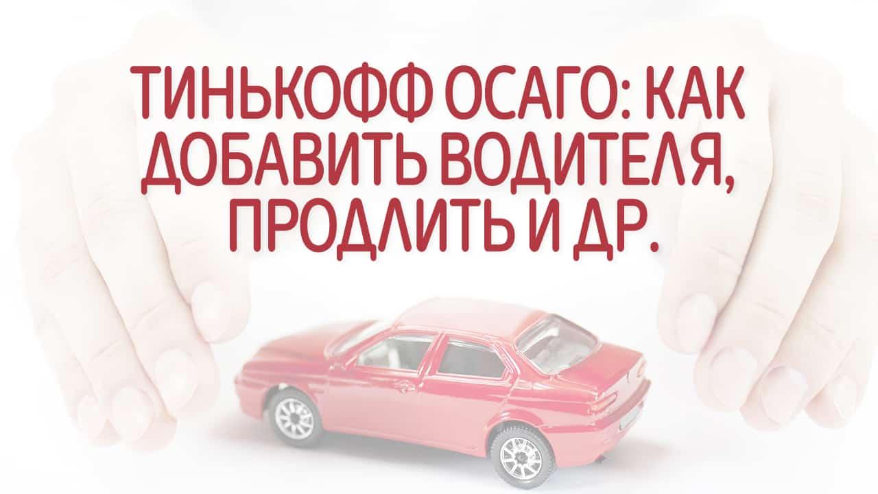 Тинькофф Осаго: как добавить водителя, продлить, внести изменения и др.