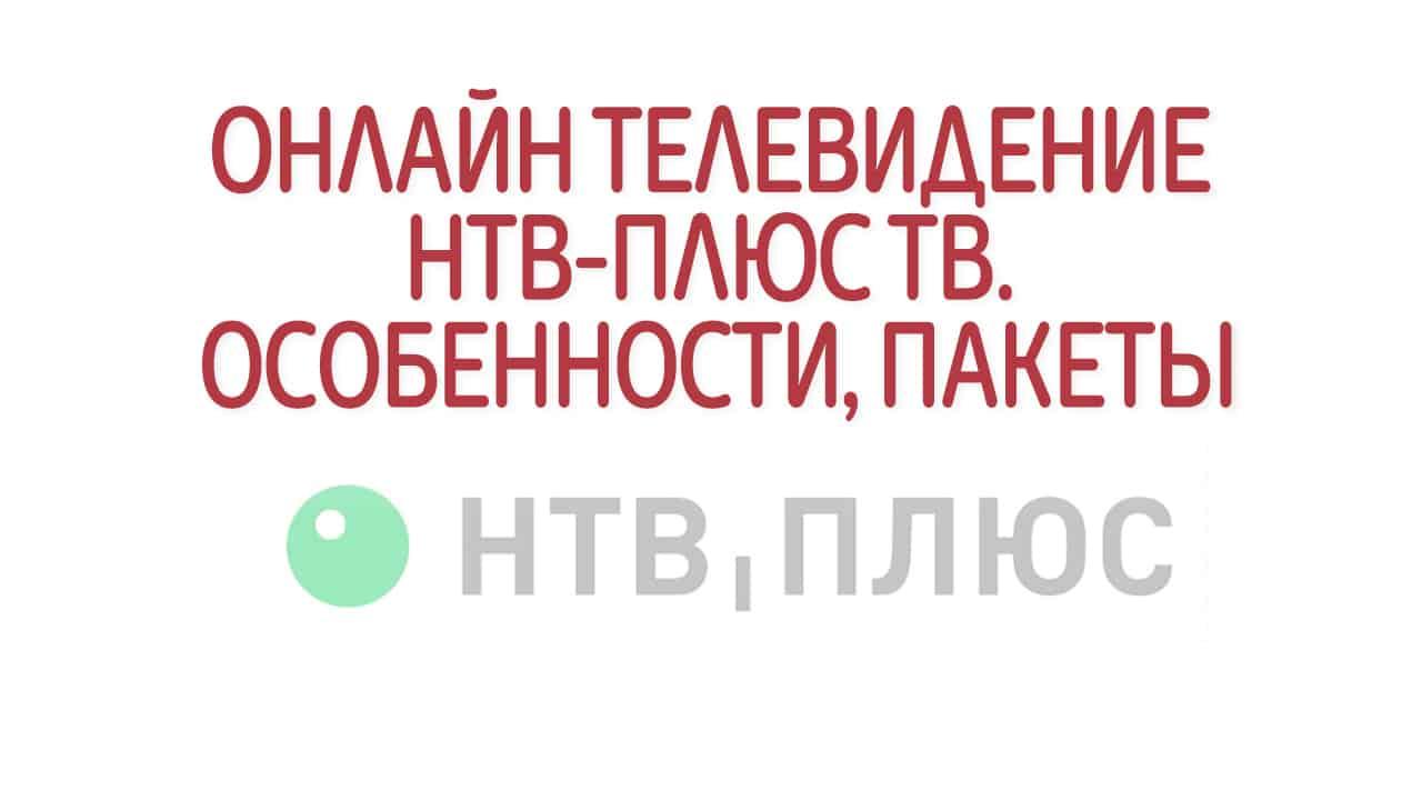 Онлайн телевидение НТВ-ПЛЮС ТВ. Особенности, пакеты
